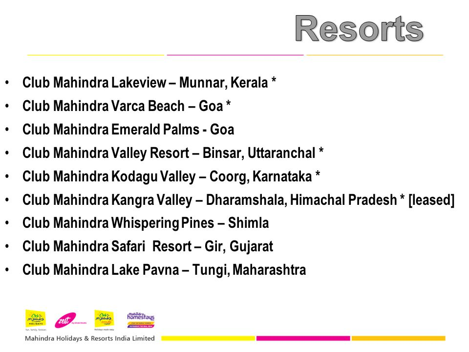 Club Mahindra Lakeview – Munnar, Kerala * Club Mahindra Varca Beach – Goa * Club Mahindra Emerald Palms - Goa Club Mahindra Valley Resort – Binsar, Uttaranchal * Club Mahindra Kodagu Valley – Coorg, Karnataka * Club Mahindra Kangra Valley – Dharamshala, Himachal Pradesh * [leased] Club Mahindra Whispering Pines – Shimla Club Mahindra Safari Resort – Gir, Gujarat Club Mahindra Lake Pavna – Tungi, Maharashtra