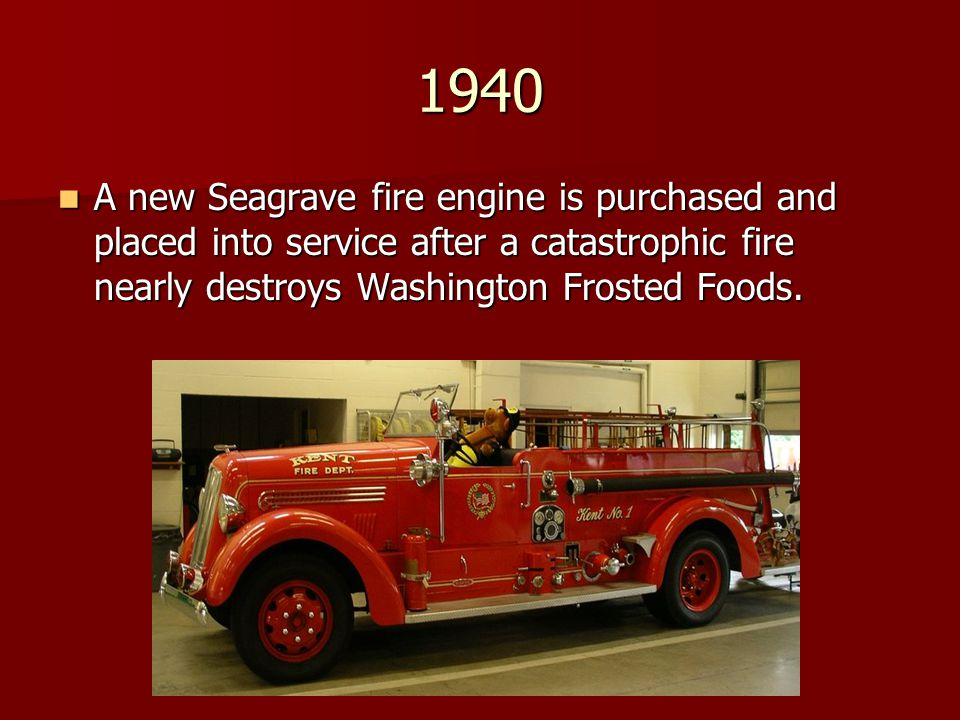 1940 A new Seagrave fire engine is purchased and placed into service after a catastrophic fire nearly destroys Washington Frosted Foods. A new Seagrav