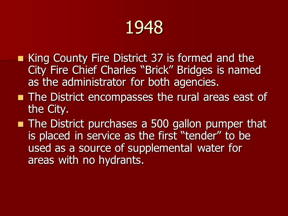 1948 King County Fire District 37 is formed and the City Fire Chief Charles Brick Bridges is named as the administrator for both agencies. King County
