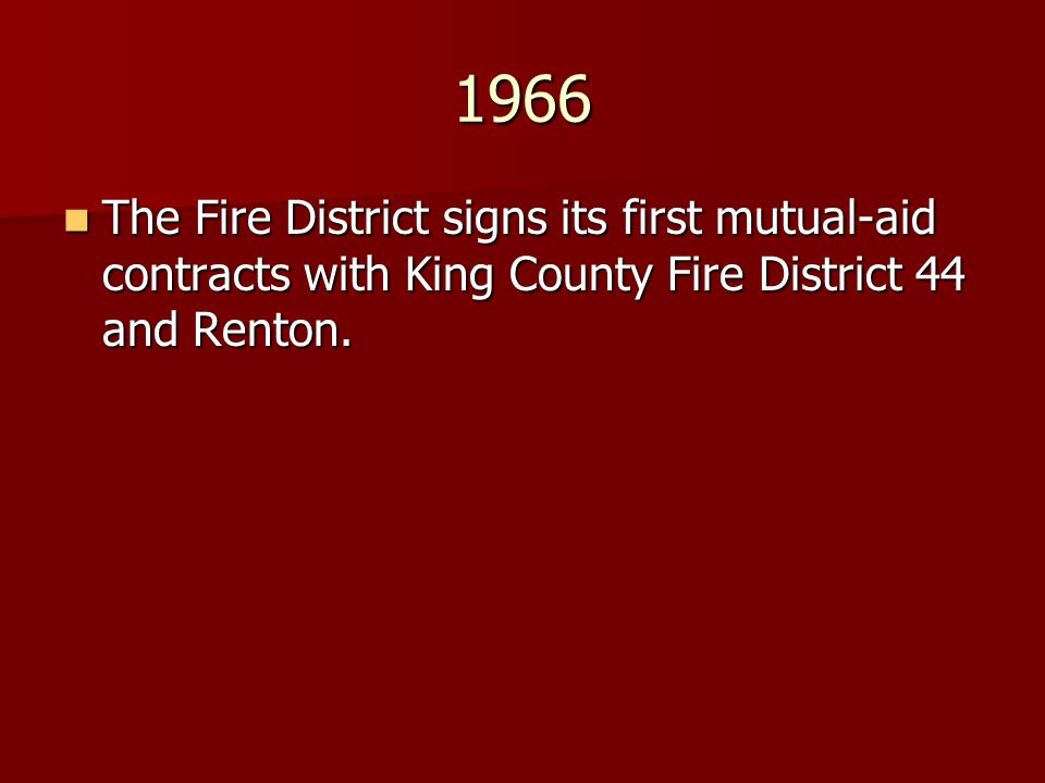 1966 The Fire District signs its first mutual-aid contracts with King County Fire District 44 and Renton. The Fire District signs its first mutual-aid