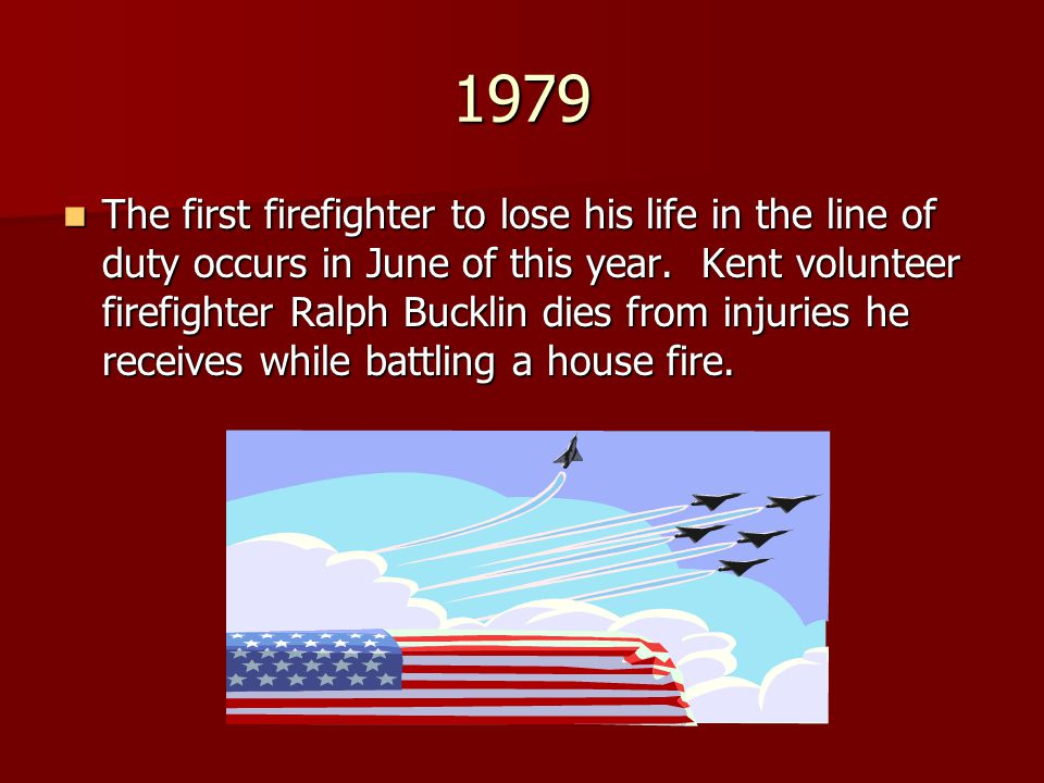 1979 The first firefighter to lose his life in the line of duty occurs in June of this year. Kent volunteer firefighter Ralph Bucklin dies from injuri