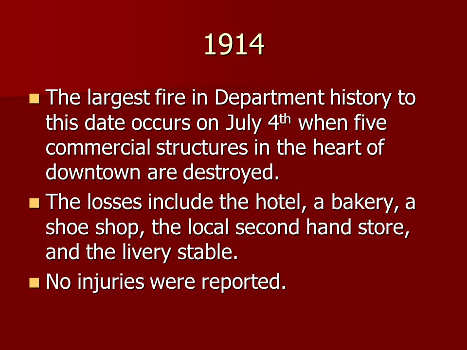 1914 The largest fire in Department history to this date occurs on July 4 th when five commercial structures in the heart of downtown are destroyed. T