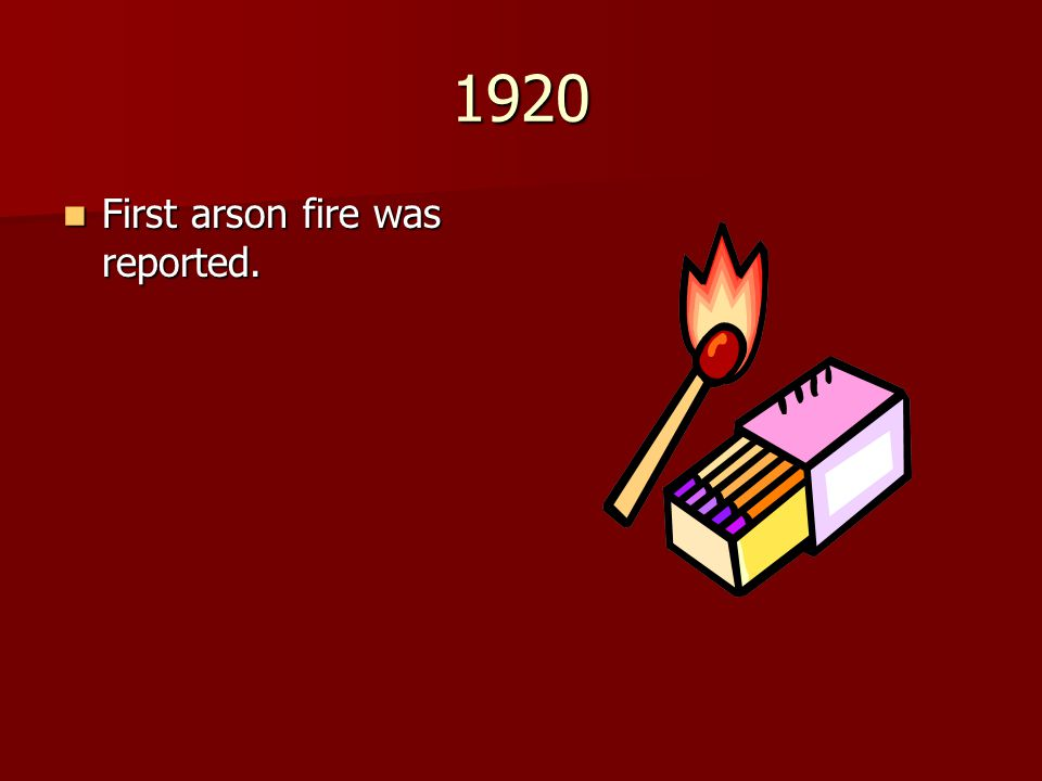 1920 First arson fire was reported. First arson fire was reported.
