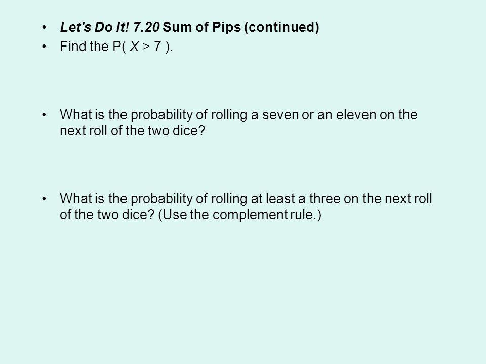 Let's Do It! 7.20 Sum of Pips (continued) Find the P( X > 7 ). What is the probability of rolling a seven or an eleven on the next roll of the two dic