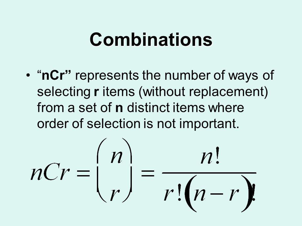 Combinations nCr represents the number of ways of selecting r items (without replacement) from a set of n distinct items where order of selection is n
