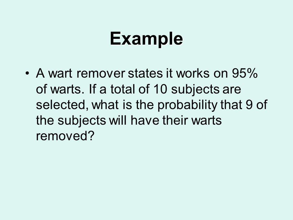 Example A wart remover states it works on 95% of warts. If a total of 10 subjects are selected, what is the probability that 9 of the subjects will ha