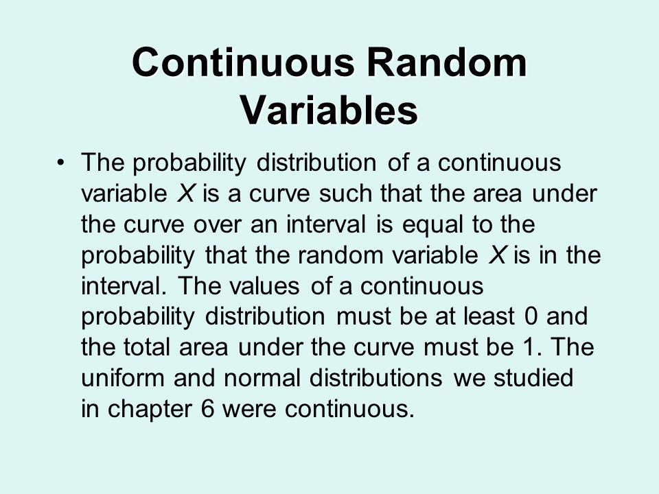 Continuous Random Variables The probability distribution of a continuous variable X is a curve such that the area under the curve over an interval is