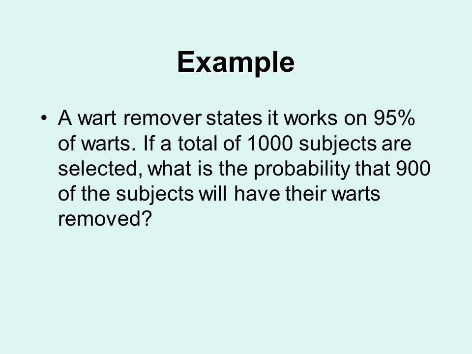 Example A wart remover states it works on 95% of warts. If a total of 1000 subjects are selected, what is the probability that 900 of the subjects wil