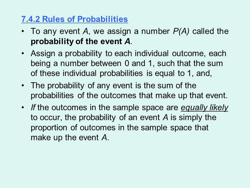 7.4.2 Rules of Probabilities To any event A, we assign a number P(A) called the probability of the event A. Assign a probability to each individual ou