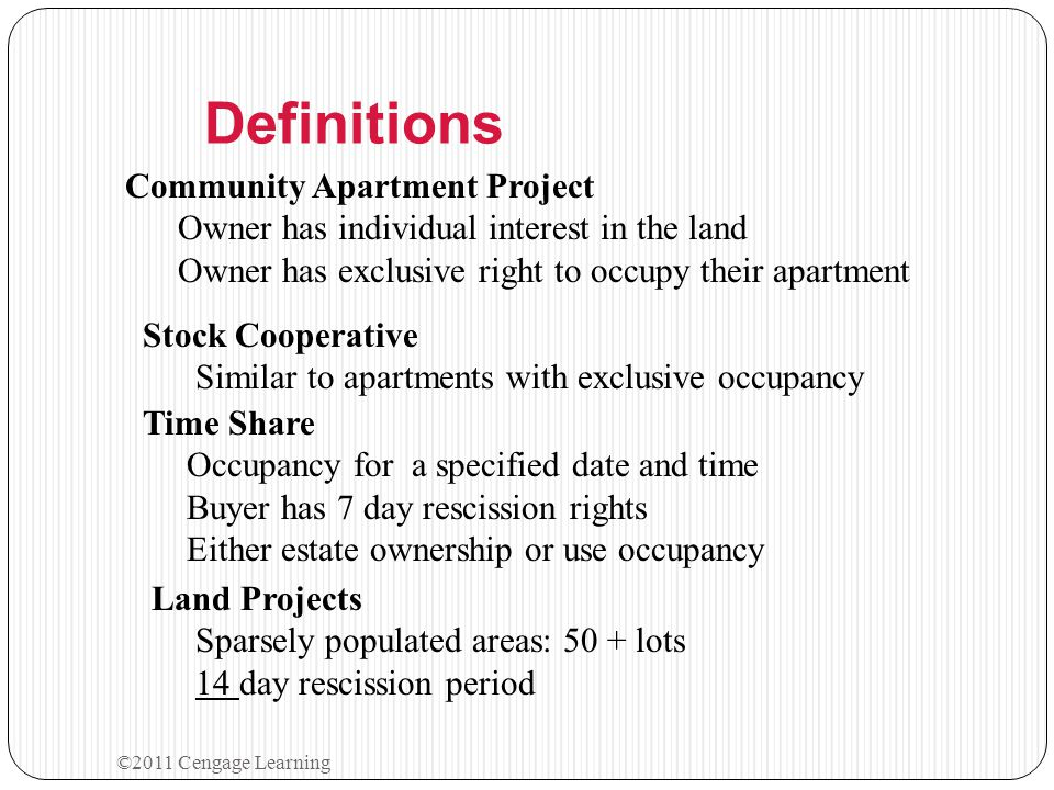 ©2011 Cengage Learning Definitions Community Apartment Project Owner has individual interest in the land Owner has exclusive right to occupy their apa