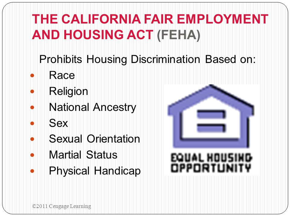 THE CALIFORNIA FAIR EMPLOYMENT AND HOUSING ACT (FEHA) Prohibits Housing Discrimination Based on: Race Religion National Ancestry Sex Sexual Orientatio
