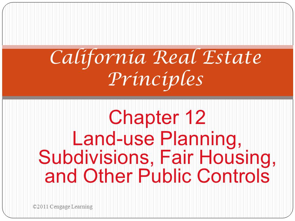 Chapter 12 Land-use Planning, Subdivisions, Fair Housing, and Other Public Controls California Real Estate Principles ©2011 Cengage Learning