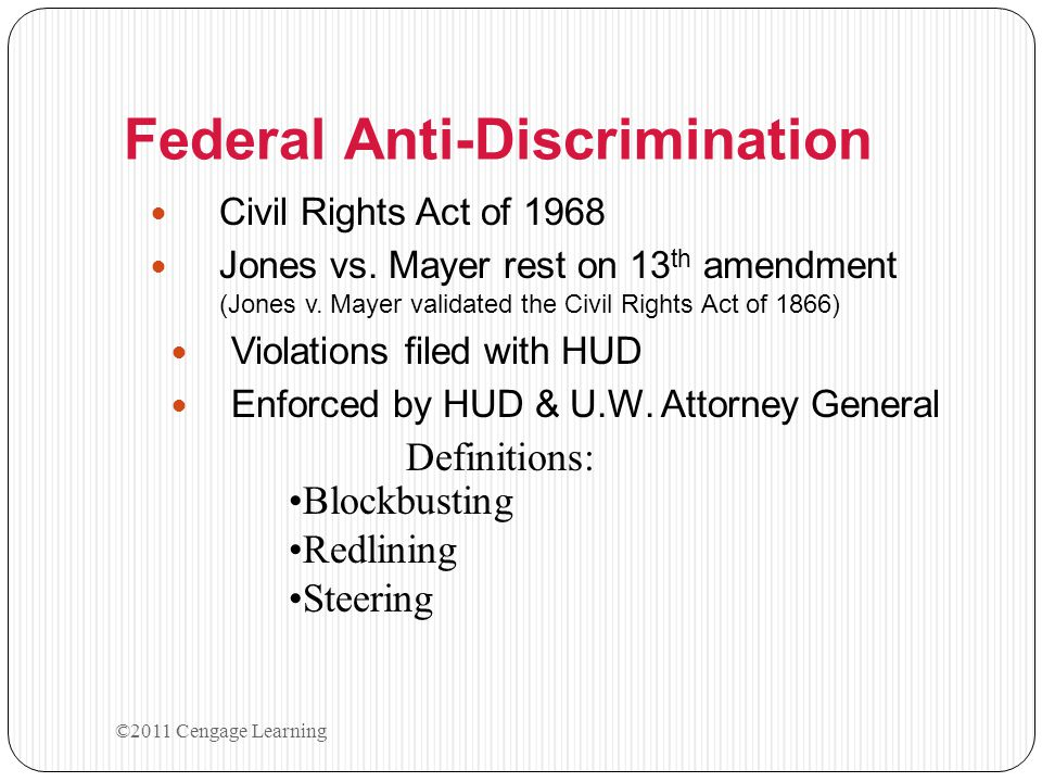 Federal Anti-Discrimination Civil Rights Act of 1968 Jones vs. Mayer rest on 13 th amendment (Jones v. Mayer validated the Civil Rights Act of 1866) V