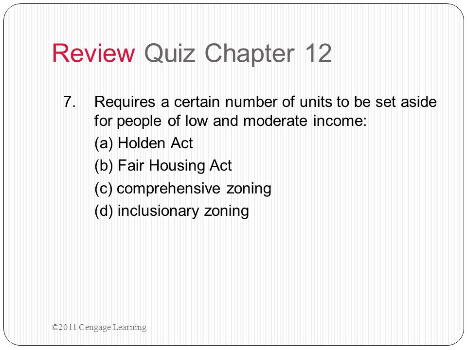 Review Quiz Chapter 12 7.Requires a certain number of units to be set aside for people of low and moderate income: (a) Holden Act (b) Fair Housing Act