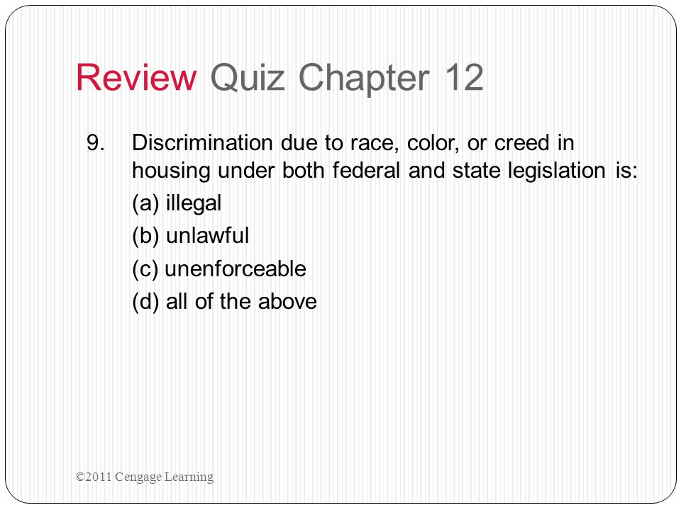 Review Quiz Chapter 12 9.Discrimination due to race, color, or creed in housing under both federal and state legislation is: (a) illegal (b) unlawful