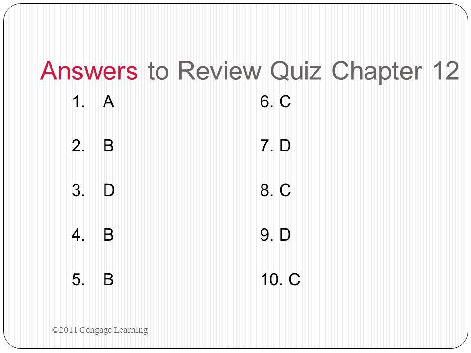 Answers to Review Quiz Chapter 12 1.A6. C 2.B7. D 3.D8. C 4.B9. D 5.B10. C ©2011 Cengage Learning