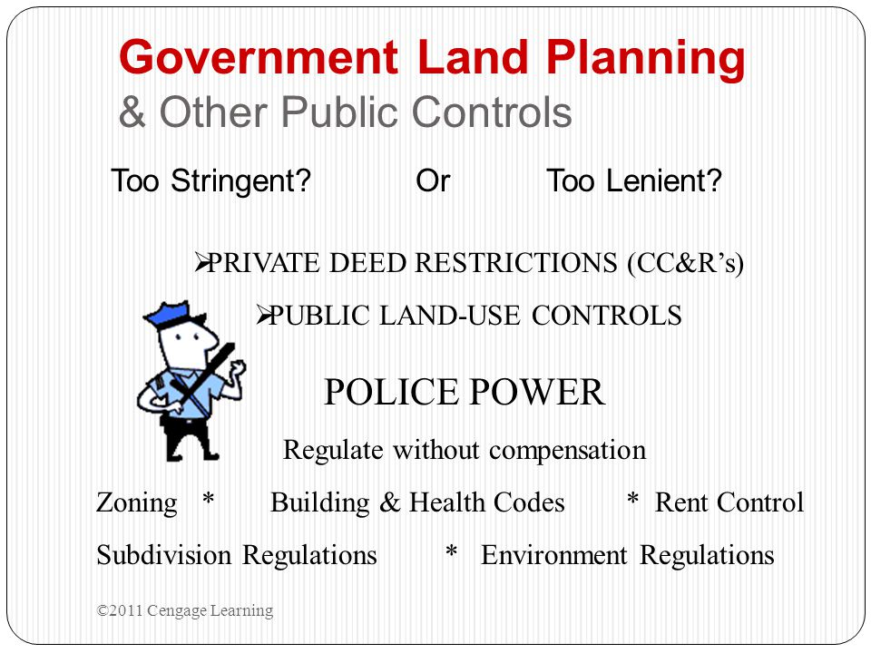 Government Land Planning & Other Public Controls Too Stringent? Or Too Lenient? ©2011 Cengage Learning POLICE POWER Regulate without compensation Zoni