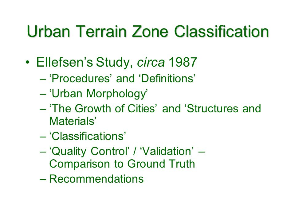 Urban Terrain Zone Classification Ellefsens Study, circa 1987 –Procedures and Definitions –Urban Morphology –The Growth of Cities and Structures and Materials –Classifications –Quality Control / Validation – Comparison to Ground Truth –Recommendations