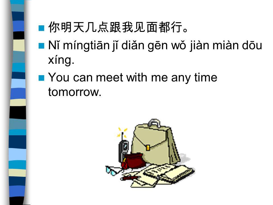 Nǐ míngtiān jǐ diǎn gēn wǒ jiàn miàn dōu xíng. You can meet with me any time tomorrow.