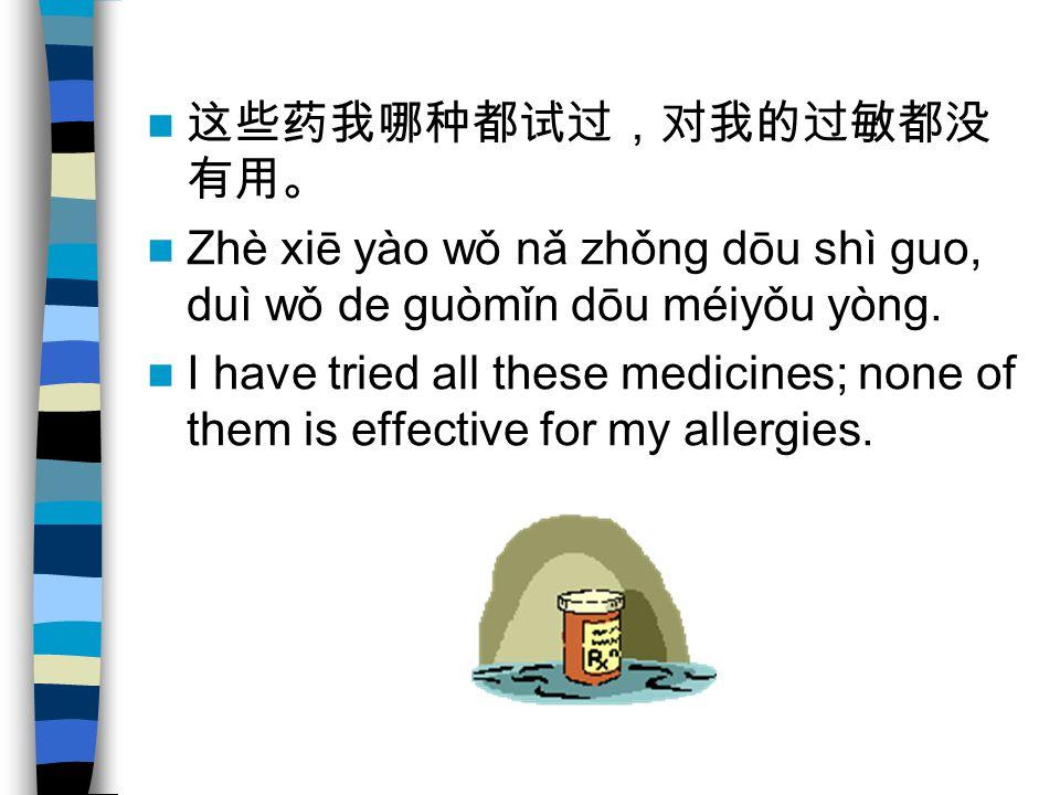 Zhè xiē yào wǒ nǎ zhǒng dōu shì guo, duì wǒ de guòmǐn dōu méiyǒu yòng. I have tried all these medicines; none of them is effective for my allergies.