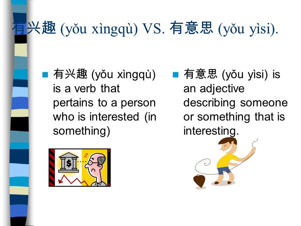 (yǒu xìngqù) VS. (yǒu yìsi). (yǒu xìngqù) is a verb that pertains to a person who is interested (in something) (yǒu yìsi) is an adjective describing s
