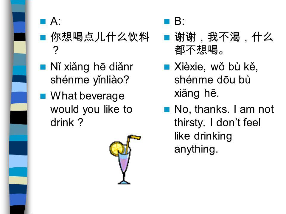 A: Nǐ xiǎng hē diǎnr shénme yǐnliào? What beverage would you like to drink ? B: Xièxie, wǒ bù kě, shénme dōu bù xiǎng hē. No, thanks. I am not thirsty
