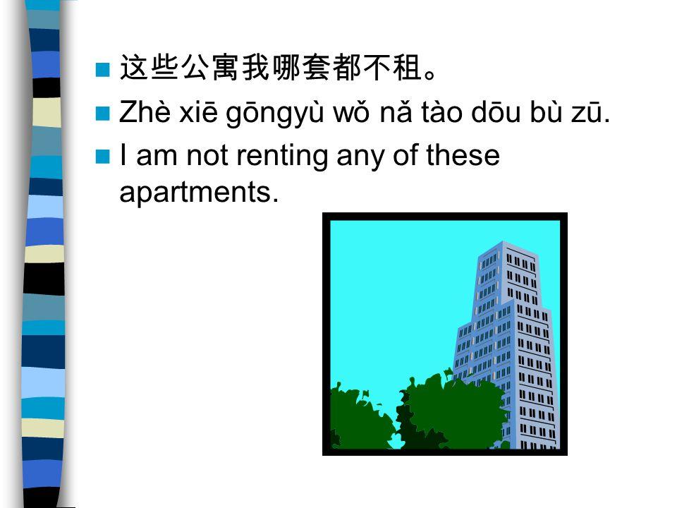 Zhè xiē gōngyù wǒ nǎ tào dōu bù zū. I am not renting any of these apartments.