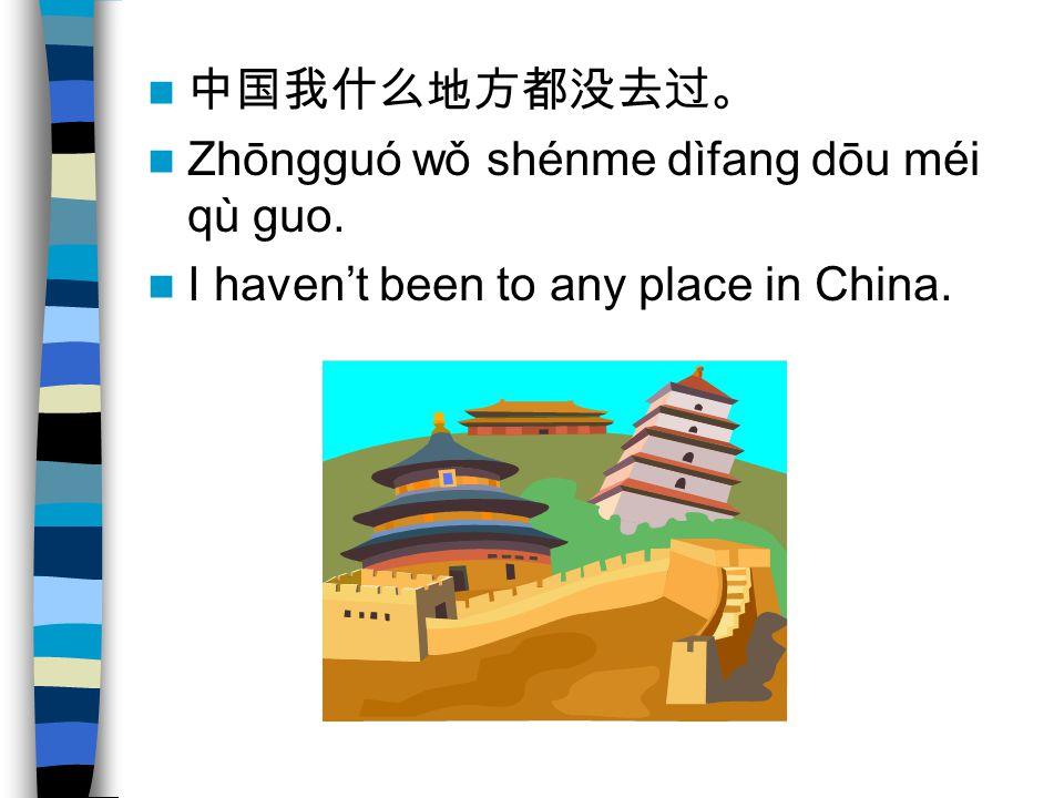 Zhōngguó wǒ shénme dìfang dōu méi qù guo. I havent been to any place in China.