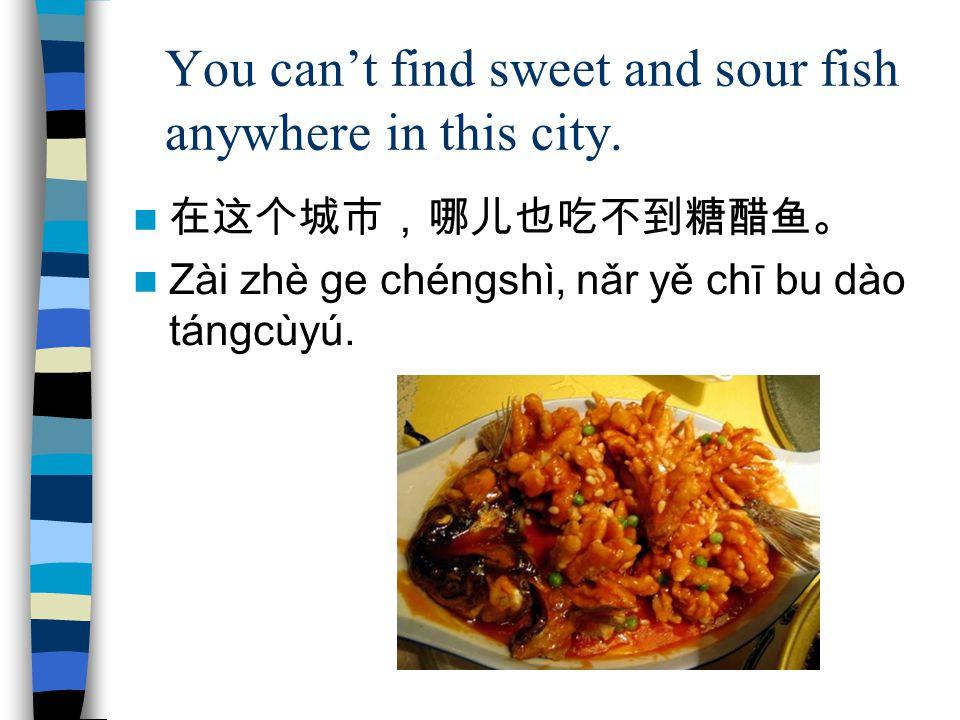 You cant find sweet and sour fish anywhere in this city. Zài zhè ge chéngshì, nǎr yě chī bu dào tángcùyú.