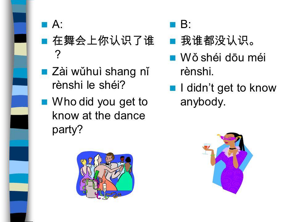 A: Zài wǔhuì shang nǐ rènshi le shéi? Who did you get to know at the dance party? B: Wǒ shéi dōu méi rènshi. I didnt get to know anybody.