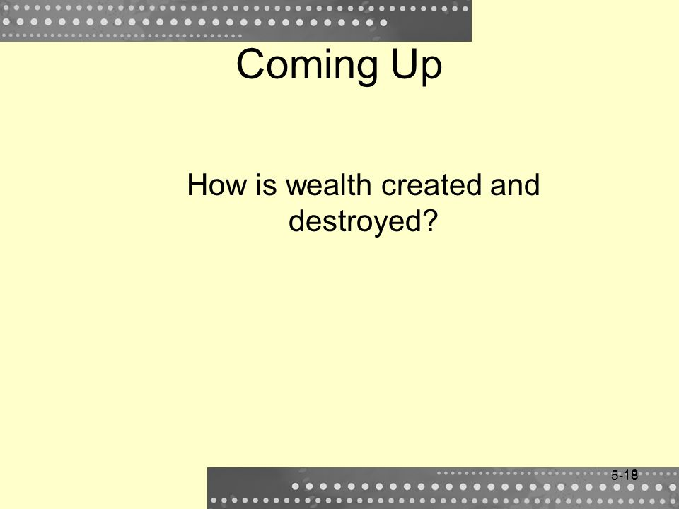 18 Coming Up How is wealth created and destroyed? 5-18