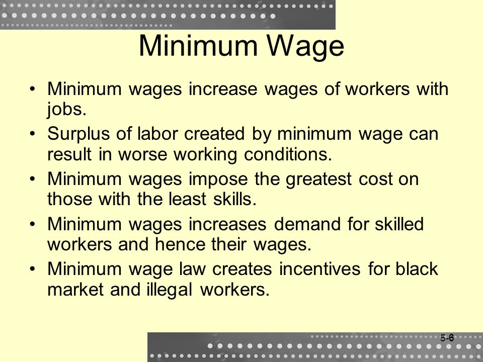 6 Minimum Wage Minimum wages increase wages of workers with jobs. Surplus of labor created by minimum wage can result in worse working conditions. Min