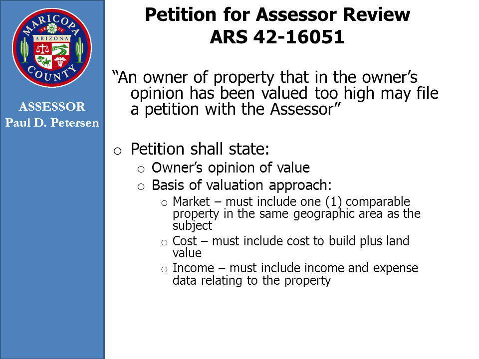 Petition for Assessor Review ARS 42-16051 An owner of property that in the owners opinion has been valued too high may file a petition with the Assessor o Petition shall state: o Owners opinion of value o Basis of valuation approach: o Market – must include one (1) comparable property in the same geographic area as the subject o Cost – must include cost to build plus land value o Income – must include income and expense data relating to the property ASSESSOR Paul D.