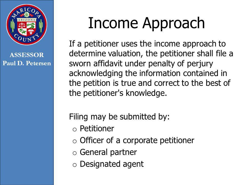 Income Approach If a petitioner uses the income approach to determine valuation, the petitioner shall file a sworn affidavit under penalty of perjury acknowledging the information contained in the petition is true and correct to the best of the petitioner s knowledge.