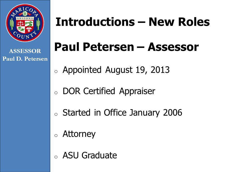 Introductions – New Roles Paul Petersen – Assessor o Appointed August 19, 2013 o DOR Certified Appraiser o Started in Office January 2006 o Attorney o ASU Graduate ASSESSOR Paul D.