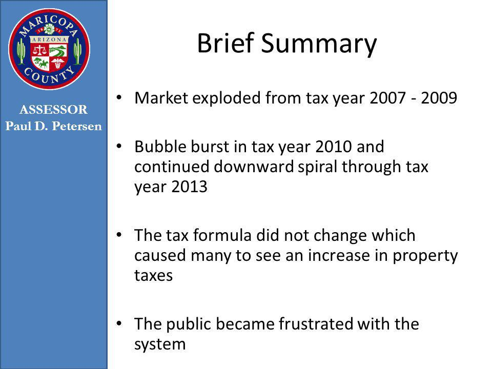 Brief Summary Market exploded from tax year 2007 - 2009 Bubble burst in tax year 2010 and continued downward spiral through tax year 2013 The tax formula did not change which caused many to see an increase in property taxes The public became frustrated with the system ASSESSOR Paul D.