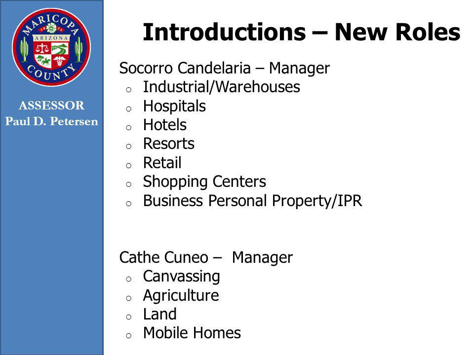 Introductions – New Roles Socorro Candelaria – Manager o Industrial/Warehouses o Hospitals o Hotels o Resorts o Retail o Shopping Centers o Business Personal Property/IPR Cathe Cuneo – Manager o Canvassing o Agriculture o Land o Mobile Homes ASSESSOR Paul D.