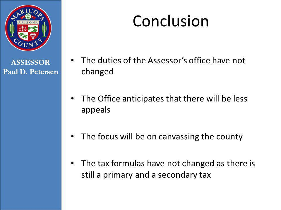 Conclusion The duties of the Assessors office have not changed The Office anticipates that there will be less appeals The focus will be on canvassing the county The tax formulas have not changed as there is still a primary and a secondary tax ASSESSOR Paul D.