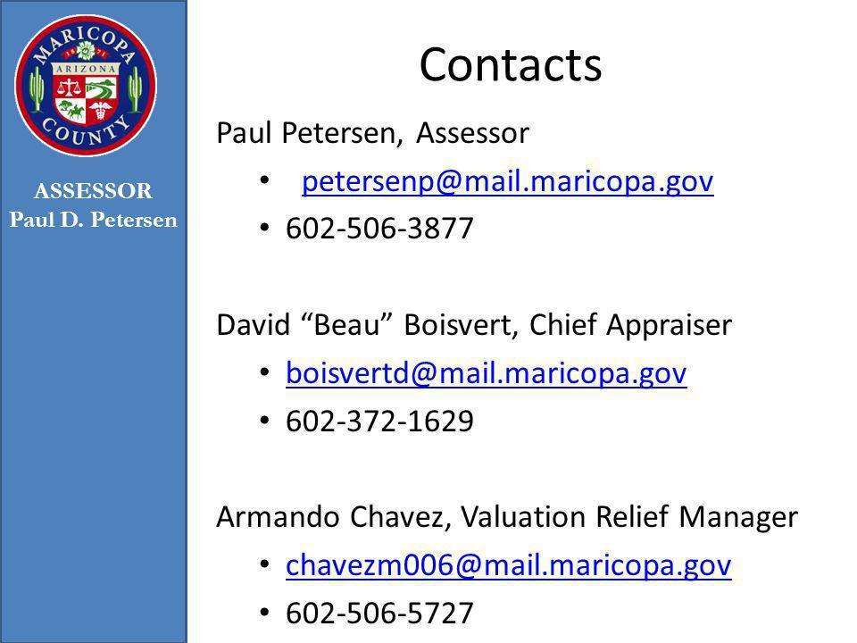 Contacts Paul Petersen, Assessor petersenp@mail.maricopa.gov 602-506-3877 David Beau Boisvert, Chief Appraiser boisvertd@mail.maricopa.gov 602-372-1629 Armando Chavez, Valuation Relief Manager chavezm006@mail.maricopa.gov 602-506-5727 ASSESSOR Paul D.