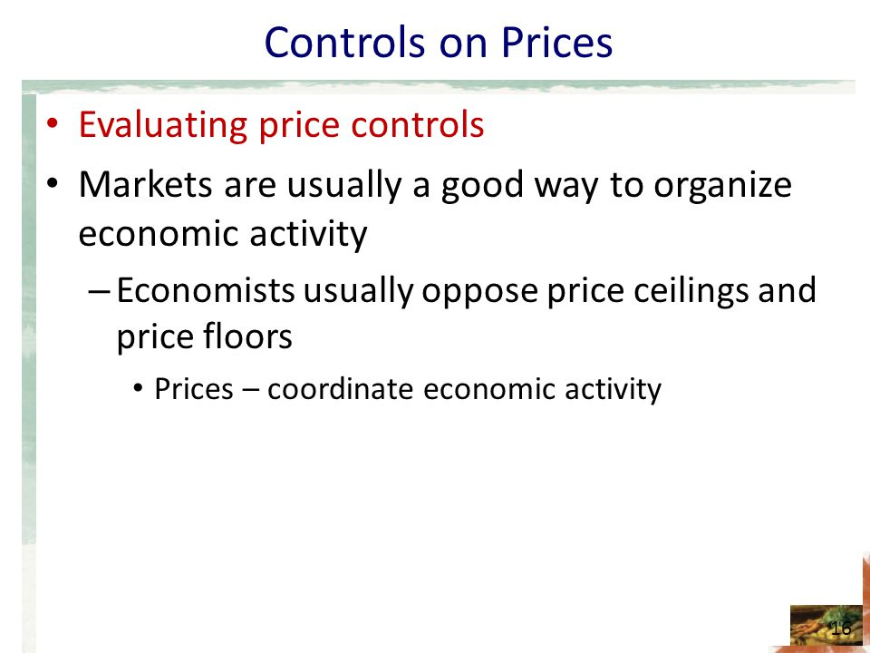 Controls on Prices Evaluating price controls Markets are usually a good way to organize economic activity – Economists usually oppose price ceilings a