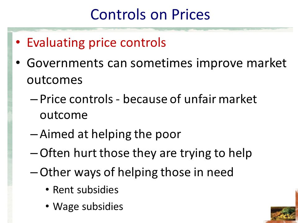 Controls on Prices Evaluating price controls Governments can sometimes improve market outcomes – Price controls - because of unfair market outcome – A