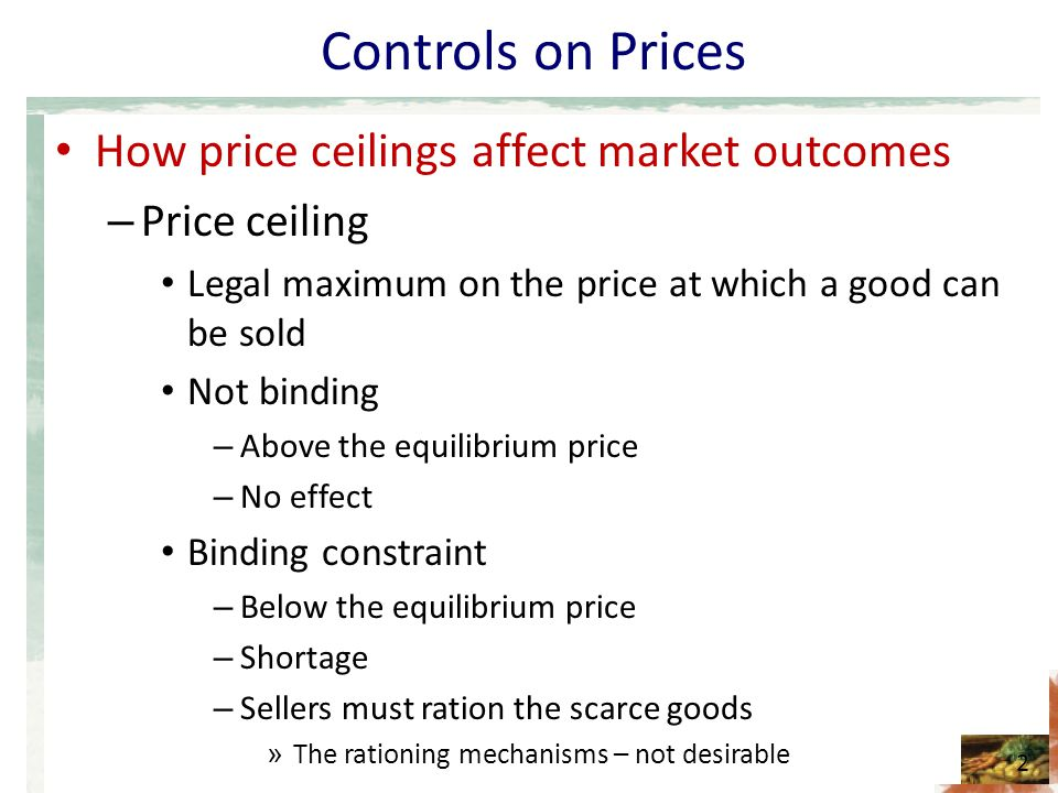 Controls on Prices How price ceilings affect market outcomes – Price ceiling Legal maximum on the price at which a good can be sold Not binding – Abov