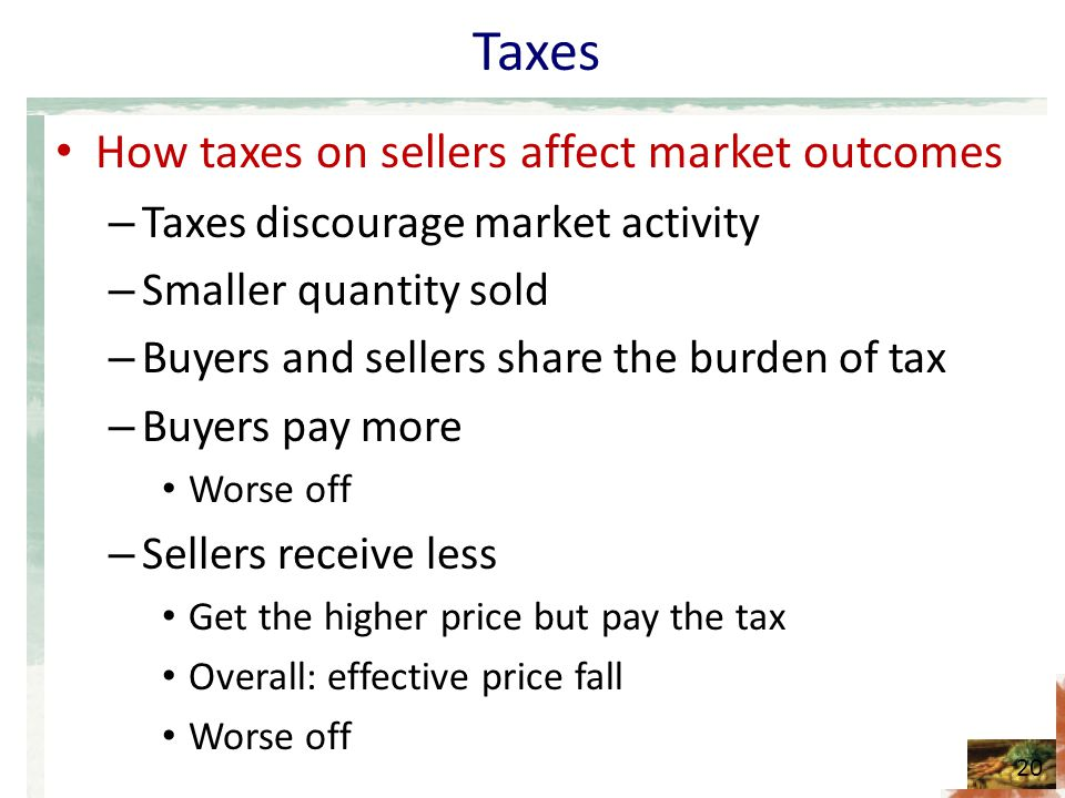Taxes How taxes on sellers affect market outcomes – Taxes discourage market activity – Smaller quantity sold – Buyers and sellers share the burden of