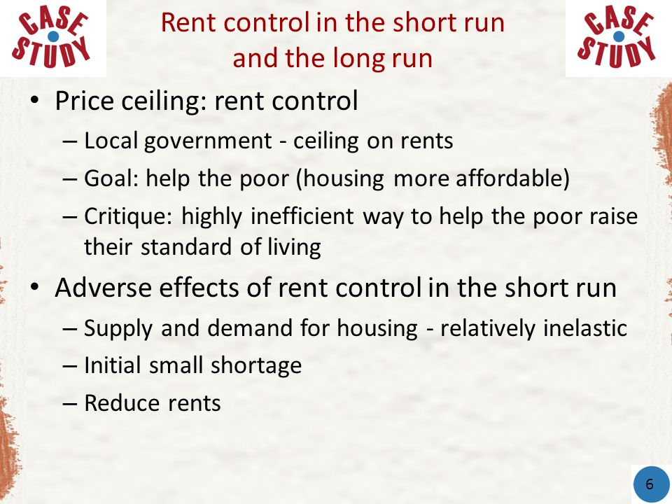 Price ceiling: rent control – Local government - ceiling on rents – Goal: help the poor (housing more affordable) – Critique: highly inefficient way t