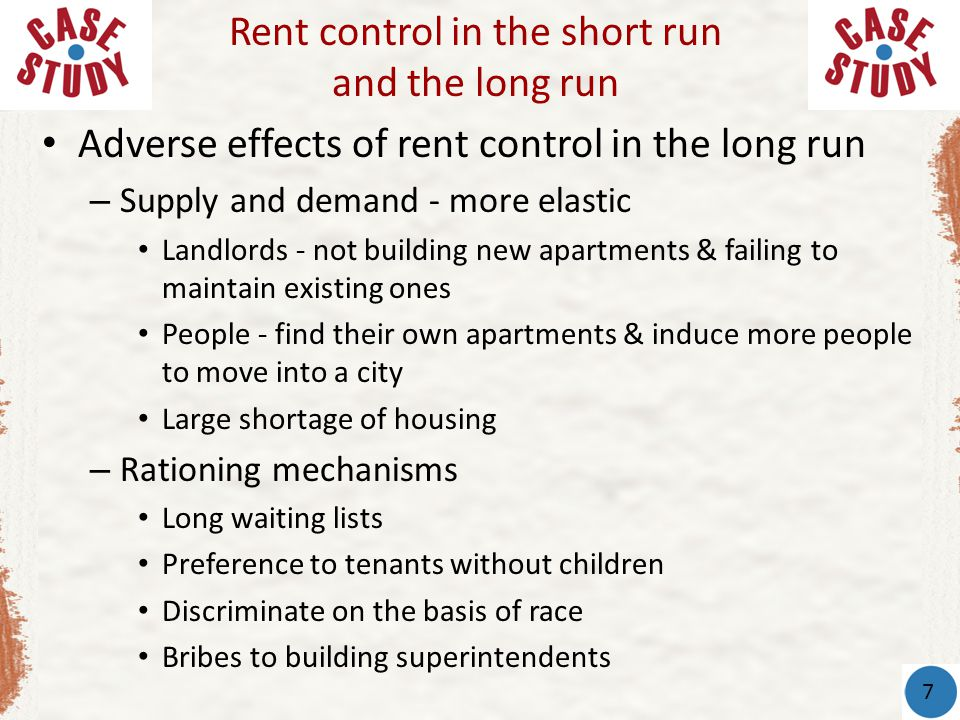 Adverse effects of rent control in the long run – Supply and demand - more elastic Landlords - not building new apartments & failing to maintain exist