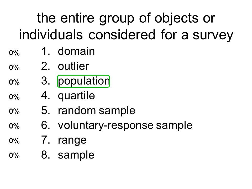 the entire group of objects or individuals considered for a survey 1.domain 2.outlier 3.population 4.quartile 5.random sample 6.voluntary-response sam