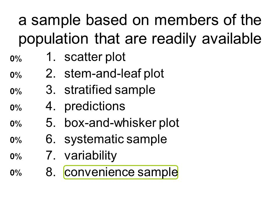 a sample based on members of the population that are readily available 1.scatter plot 2.stem-and-leaf plot 3.stratified sample 4.predictions 5.box-and