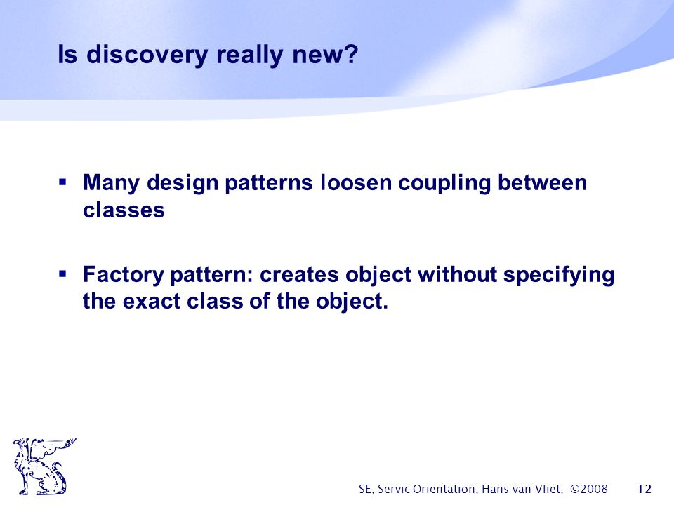SE, Servic Orientation, Hans van Vliet, ©2008 12 Is discovery really new? Many design patterns loosen coupling between classes Factory pattern: create