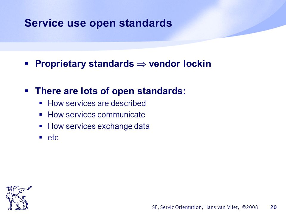 SE, Servic Orientation, Hans van Vliet, ©2008 20 Service use open standards Proprietary standards vendor lockin There are lots of open standards: How