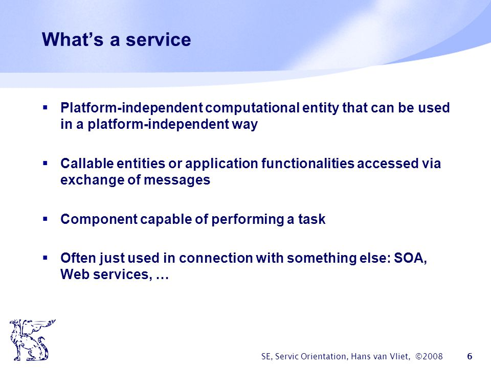 SE, Servic Orientation, Hans van Vliet, ©2008 27 Overview Services, service description, service communication Service-Oriented Architecture (SOA) Web services SOSE: Service-Oriented Software Engineering